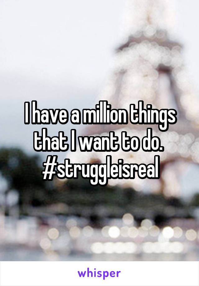 I have a million things that I want to do.  #struggleisreal