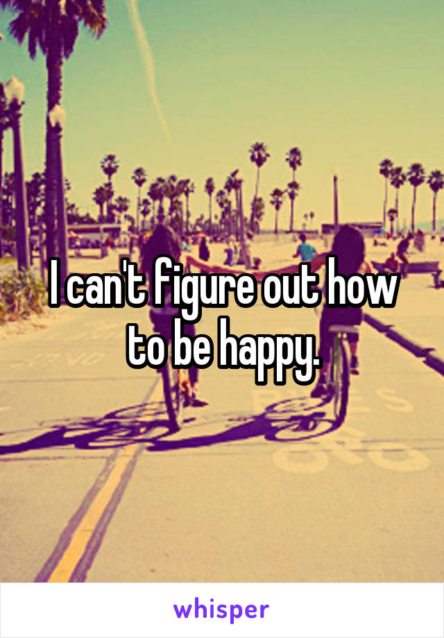 I can't figure out how to be happy.