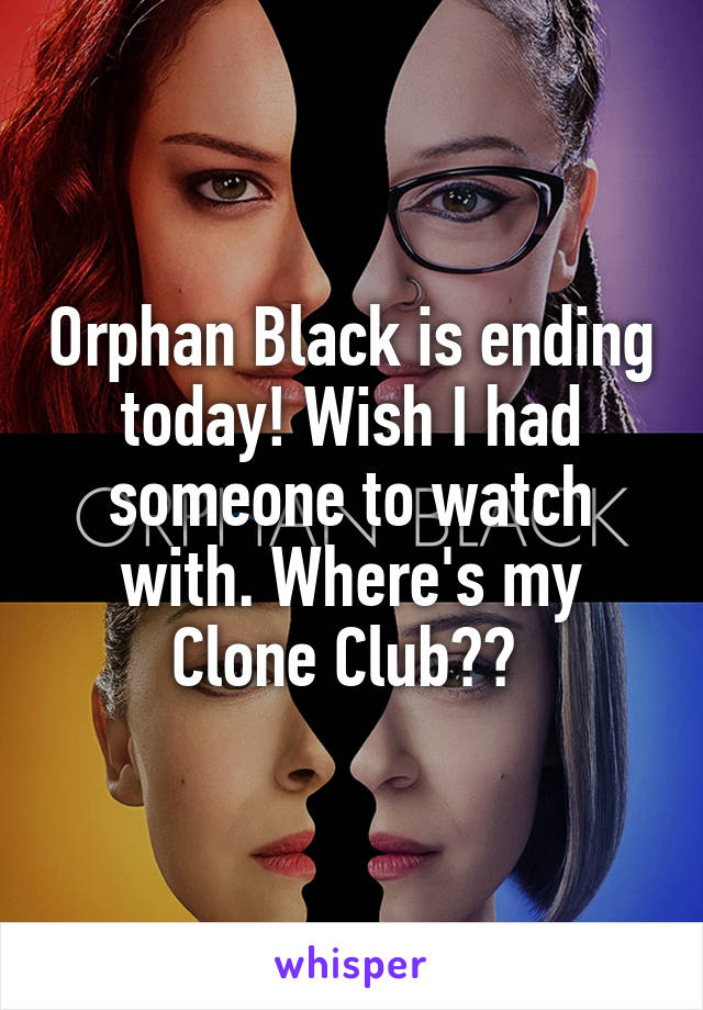 Orphan Black is ending today! Wish I had someone to watch with. Where's my Clone Club??