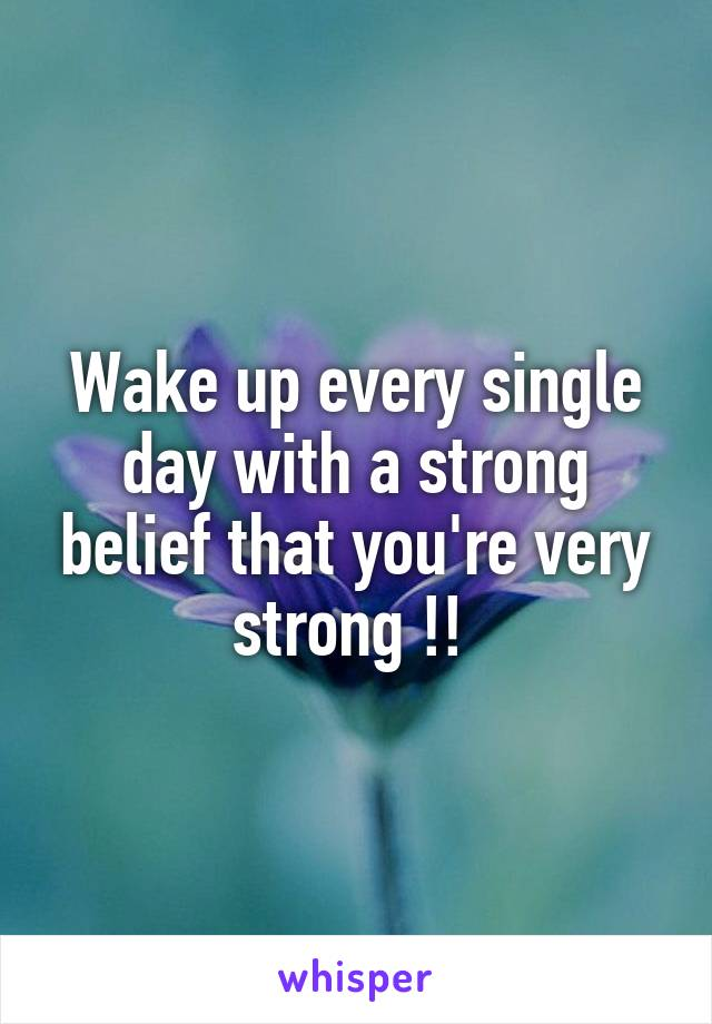 Wake up every single day with a strong belief that you're very strong !!