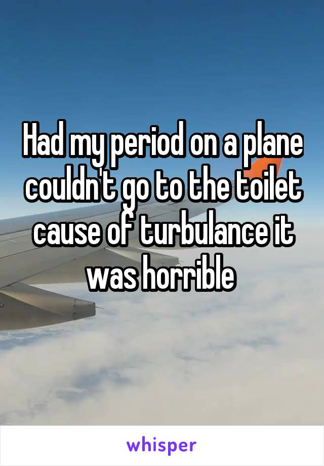 Had my period on a plane couldn't go to the toilet cause of turbulance it was horrible