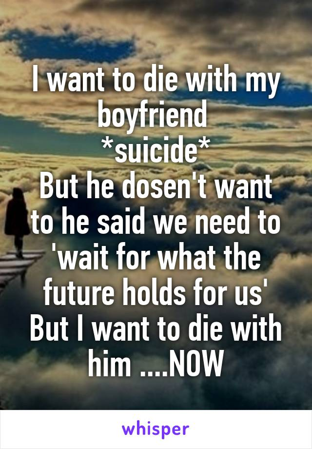 I want to die with my boyfriend  *suicide* But he dosen't want to he said we need to 'wait for what the future holds for us' But I want to die with him ....NOW