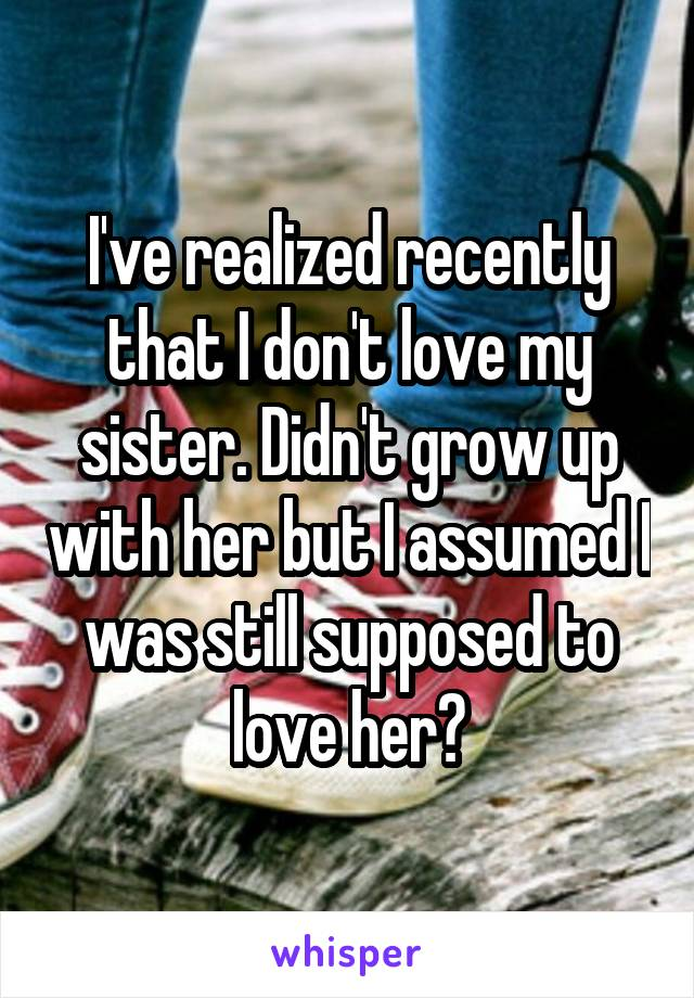 I've realized recently that I don't love my sister. Didn't grow up with her but I assumed I was still supposed to love her?