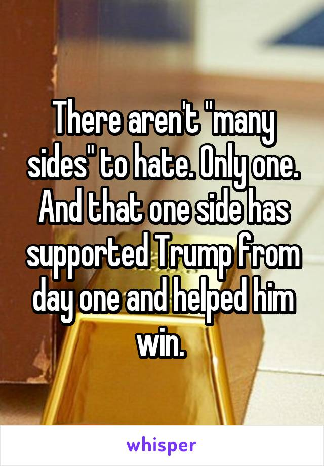 """There aren't """"many sides"""" to hate. Only one. And that one side has supported Trump from day one and helped him win."""