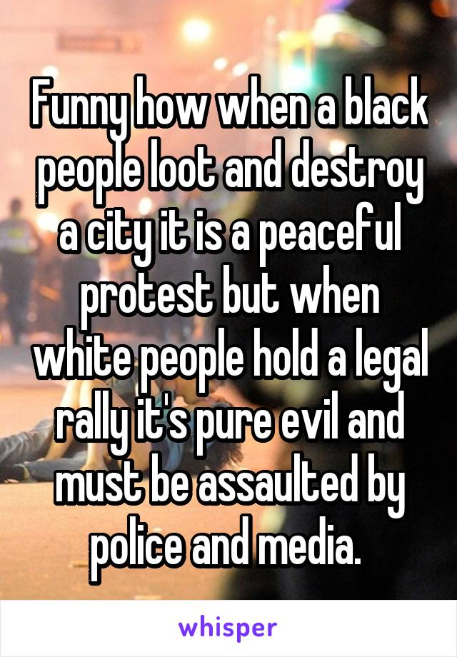 Funny how when a black people loot and destroy a city it is a peaceful protest but when white people hold a legal rally it's pure evil and must be assaulted by police and media.