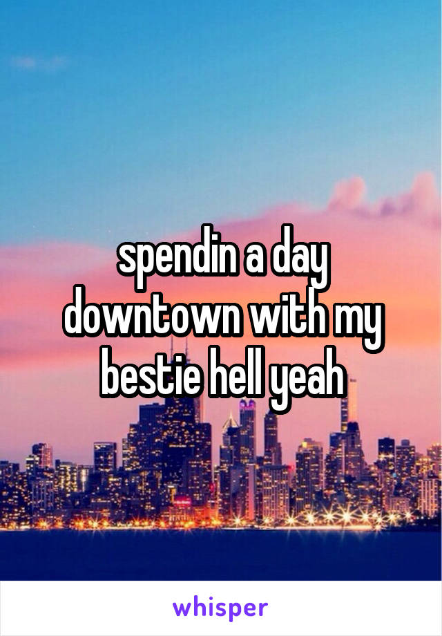 spendin a day downtown with my bestie hell yeah