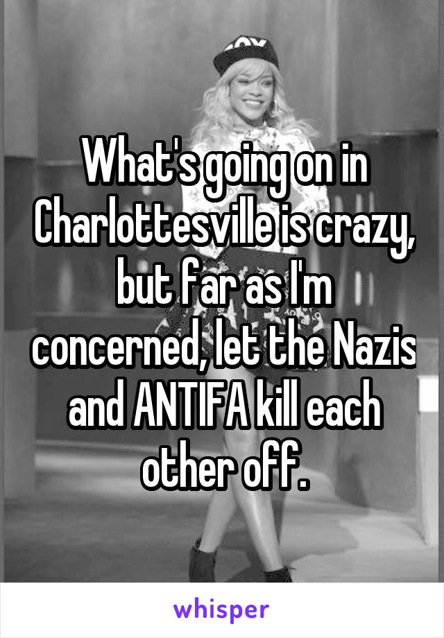 What's going on in Charlottesville is crazy, but far as I'm concerned, let the Nazis and ANTIFA kill each other off.