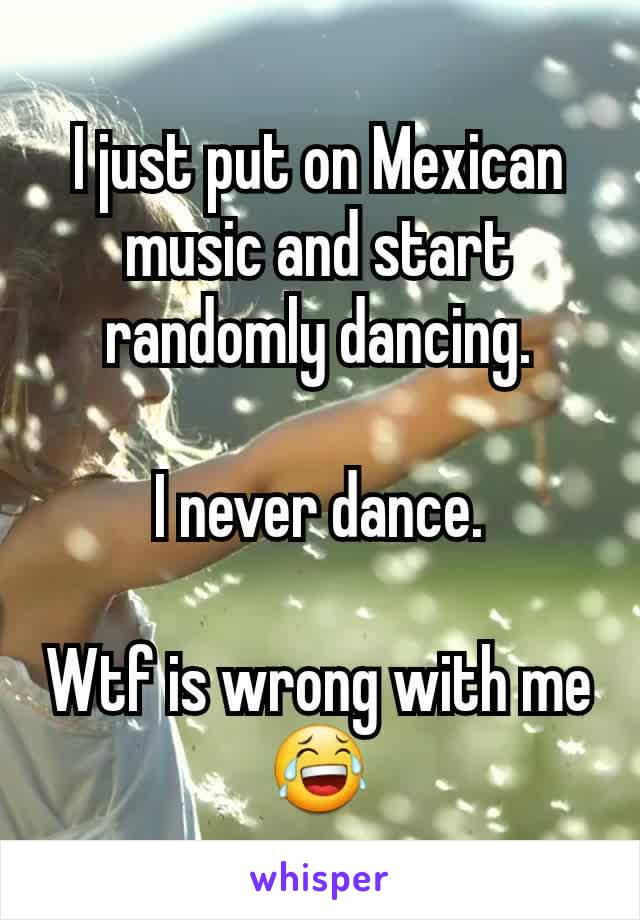 I just put on Mexican music and start randomly dancing.  I never dance.  Wtf is wrong with me😂