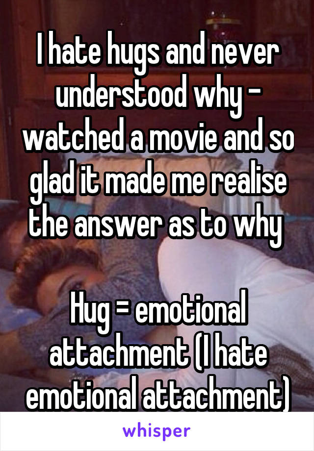I hate hugs and never understood why - watched a movie and so glad it made me realise the answer as to why   Hug = emotional attachment (I hate emotional attachment)