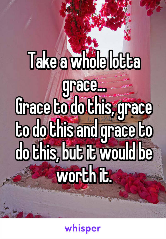 Take a whole lotta grace... Grace to do this, grace to do this and grace to do this, but it would be worth it.
