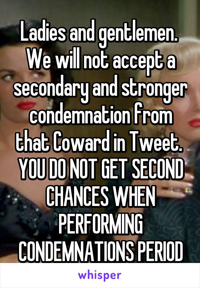 Ladies and gentlemen.  We will not accept a secondary and stronger condemnation from that Coward in Tweet.  YOU DO NOT GET SECOND CHANCES WHEN PERFORMING CONDEMNATIONS PERIOD