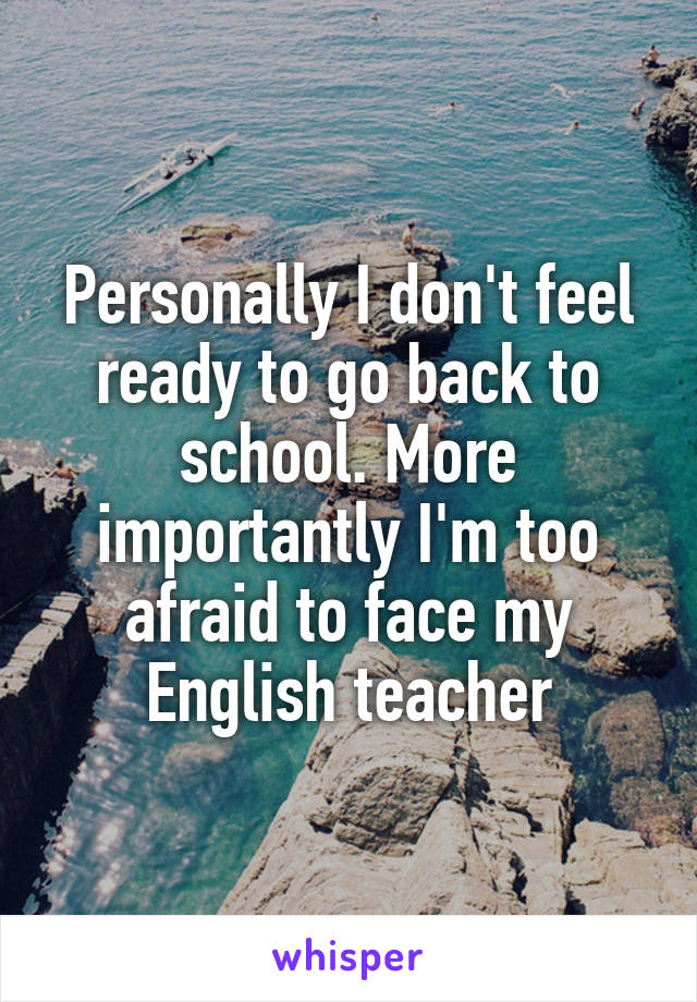 Personally I don't feel ready to go back to school. More importantly I'm too afraid to face my English teacher