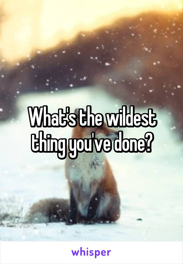 What's the wildest thing you've done?
