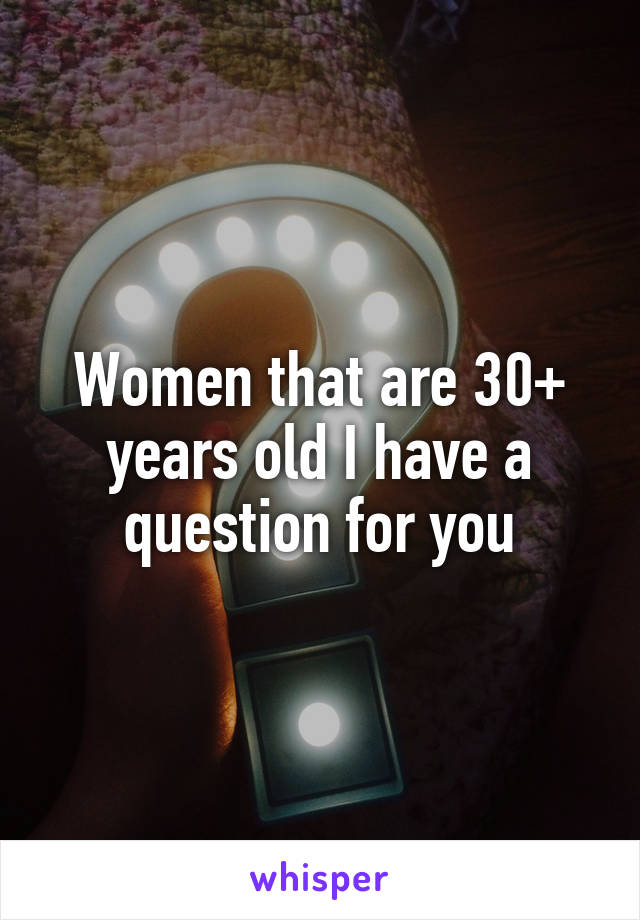Women that are 30+ years old I have a question for you