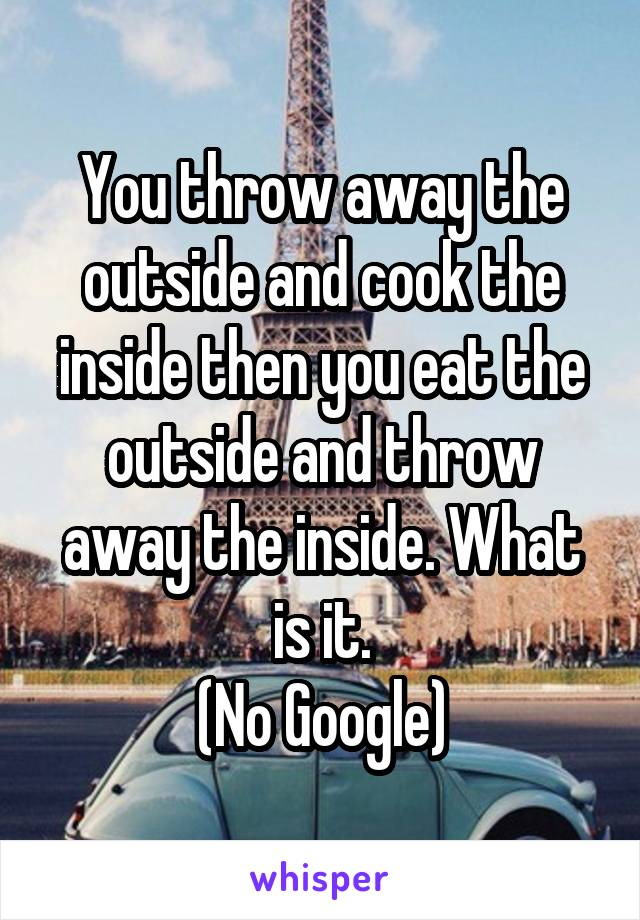 You throw away the outside and cook the inside then you eat the outside and throw away the inside. What is it. (No Google)