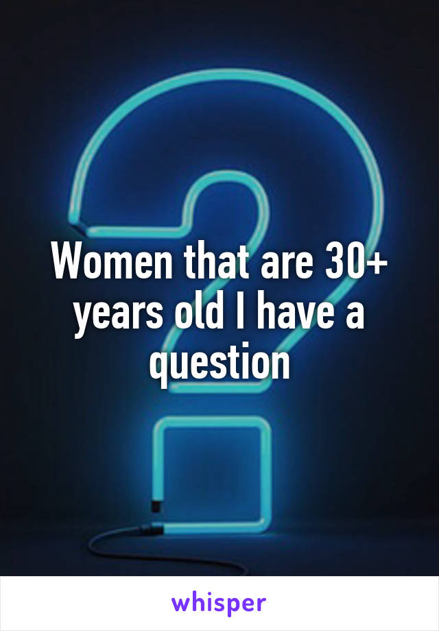 Women that are 30+ years old I have a question
