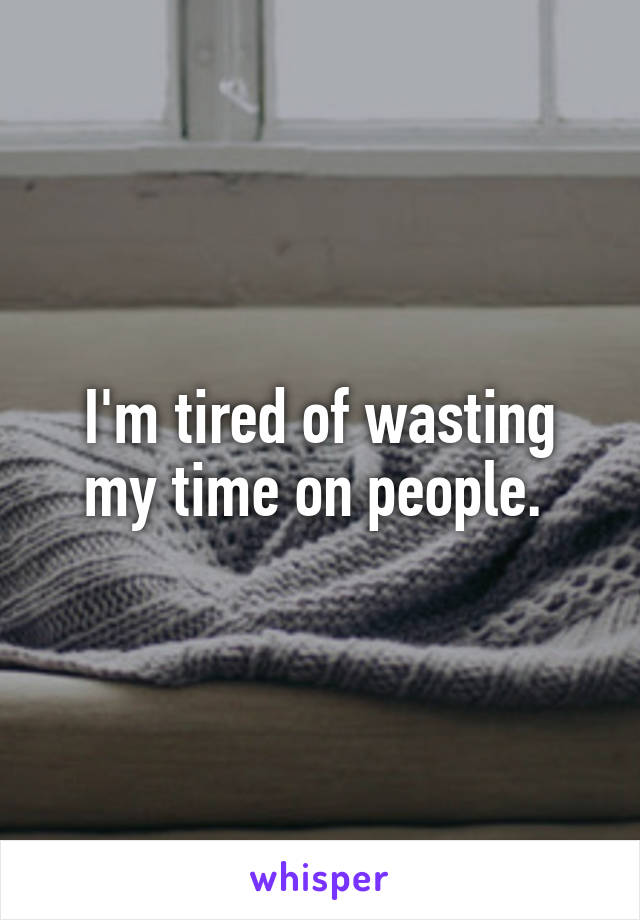 I'm tired of wasting my time on people.