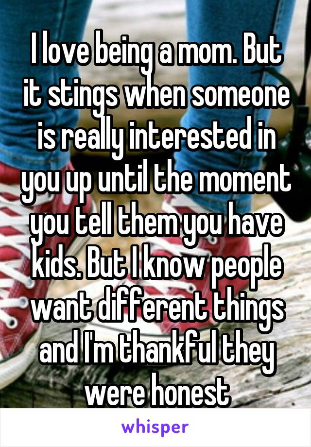 I love being a mom. But it stings when someone is really interested in you up until the moment you tell them you have kids. But I know people want different things and I'm thankful they were honest