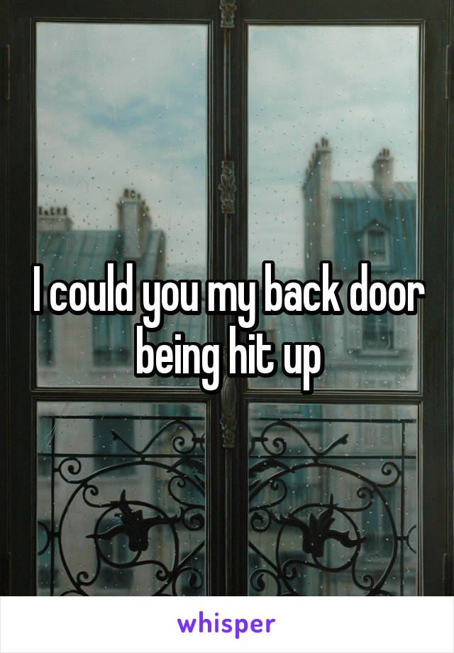 I could you my back door being hit up