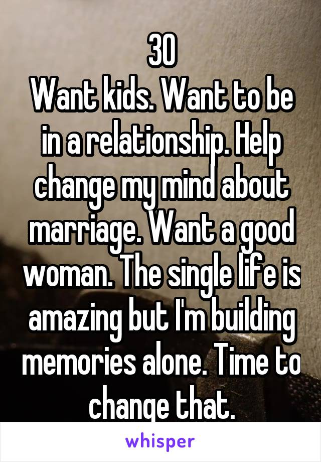30 Want kids. Want to be in a relationship. Help change my mind about marriage. Want a good woman. The single life is amazing but I'm building memories alone. Time to change that.