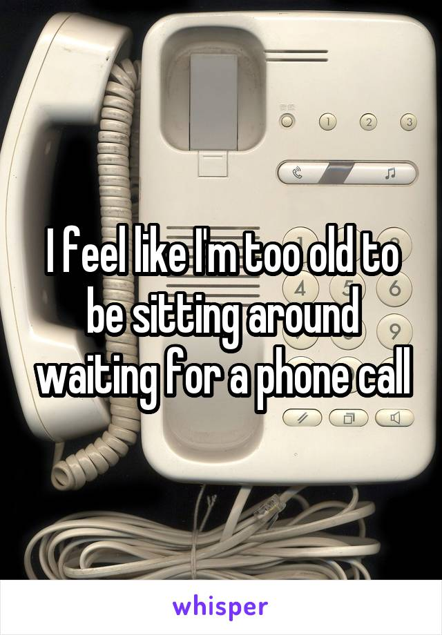 I feel like I'm too old to be sitting around waiting for a phone call