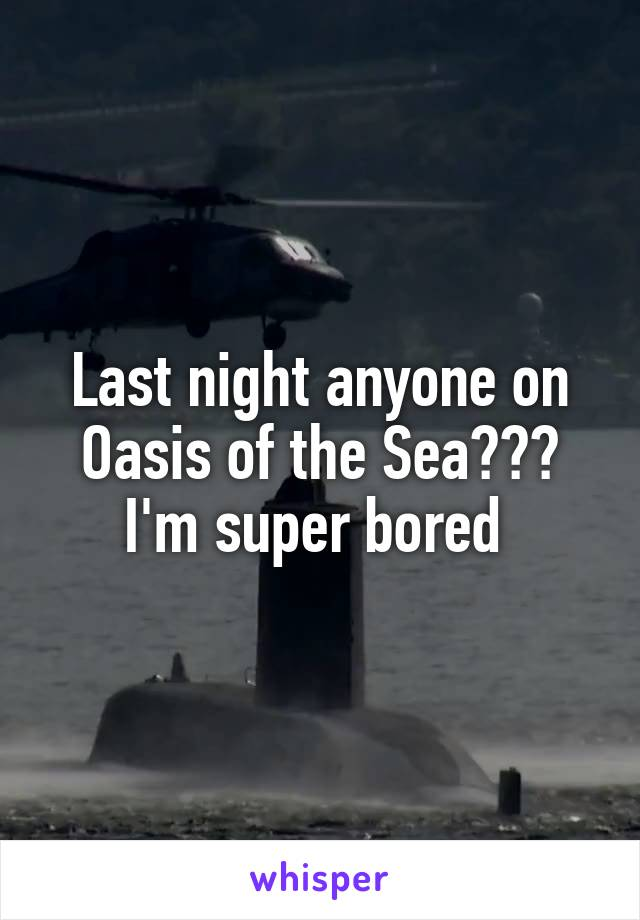 Last night anyone on Oasis of the Sea??? I'm super bored
