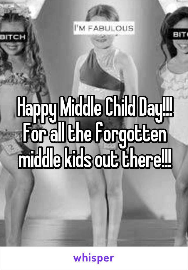 Happy Middle Child Day!!! For all the forgotten middle kids out there!!!