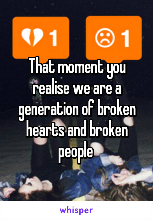 That moment you realise we are a generation of broken hearts and broken people