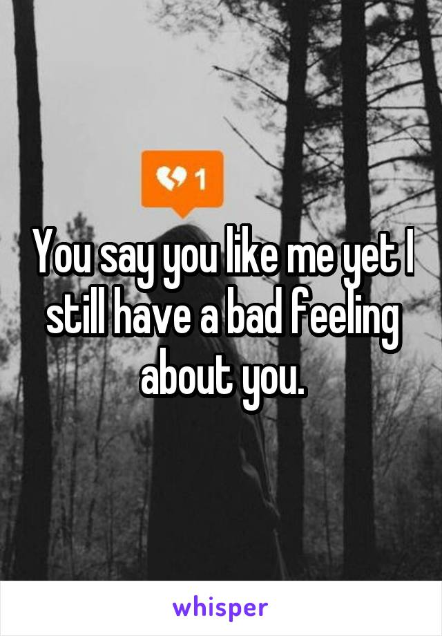 You say you like me yet I still have a bad feeling about you.