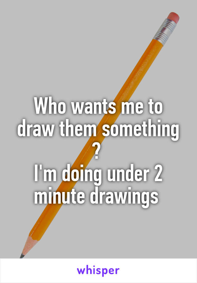 Who wants me to draw them something ?  I'm doing under 2 minute drawings