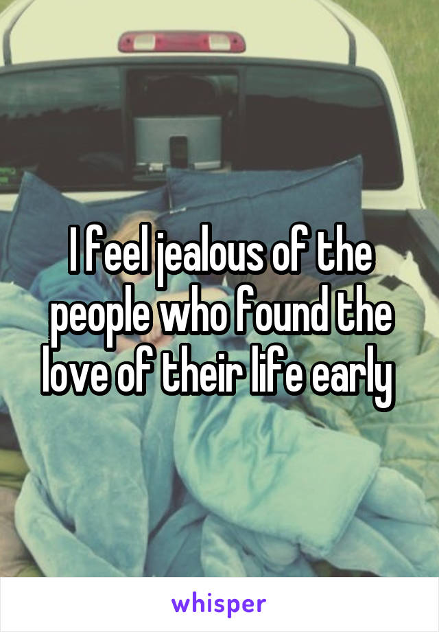 I feel jealous of the people who found the love of their life early