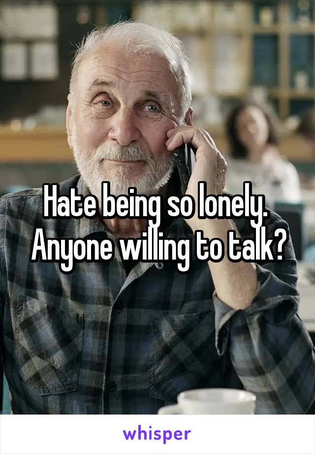 Hate being so lonely.  Anyone willing to talk?