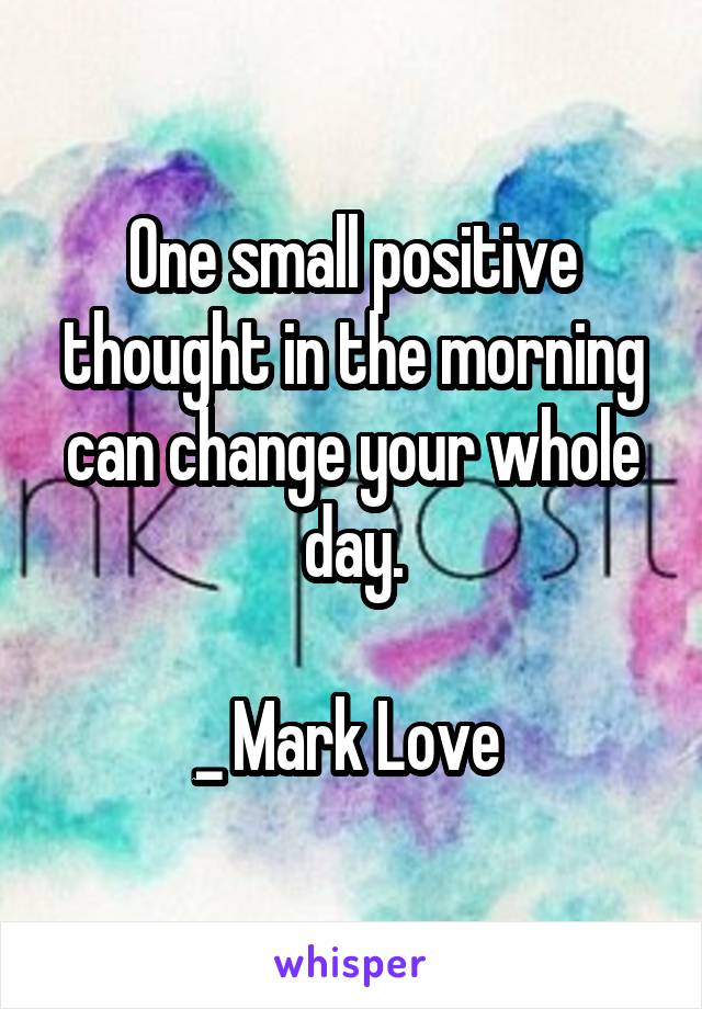 One small positive thought in the morning can change your whole day.  _ Mark Love