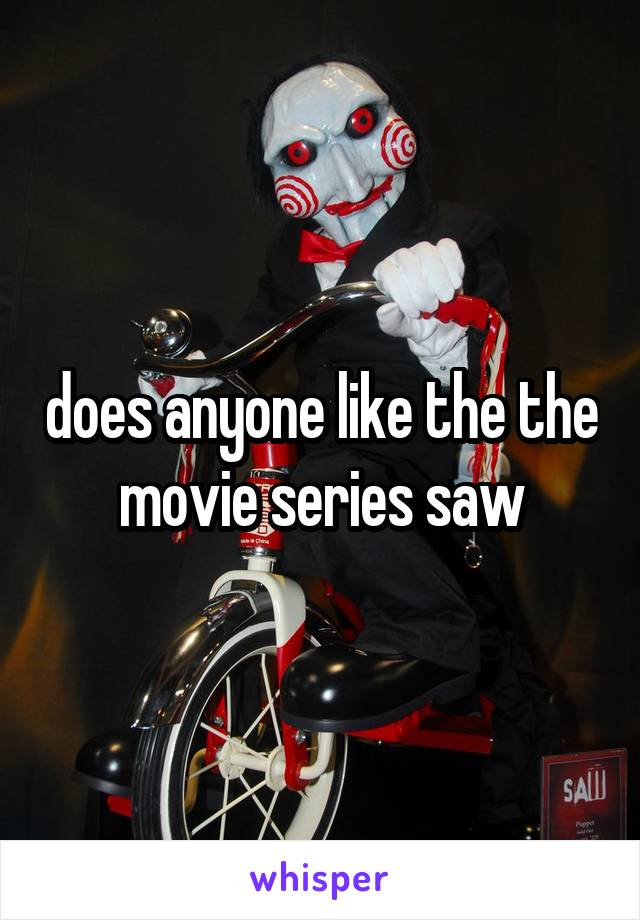 does anyone like the the movie series saw
