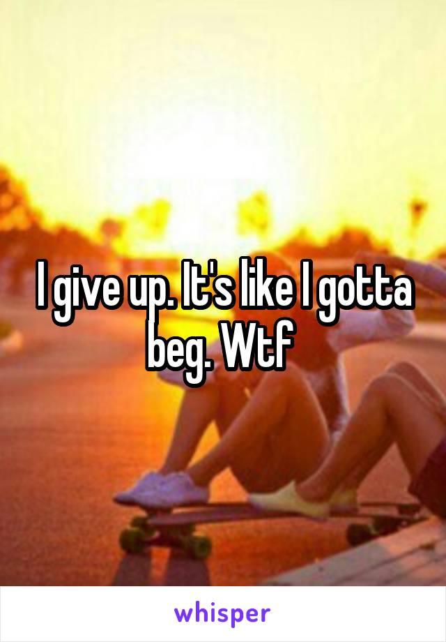 I give up. It's like I gotta beg. Wtf