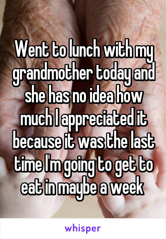 Went to lunch with my grandmother today and she has no idea how much I appreciated it because it was the last time I'm going to get to eat in maybe a week