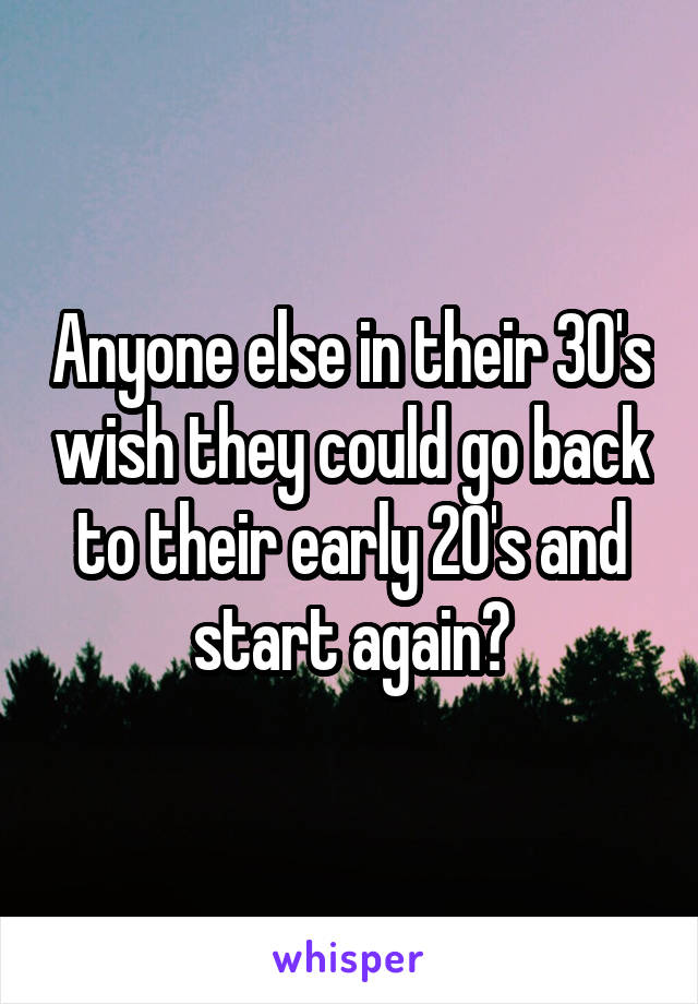 Anyone else in their 30's wish they could go back to their early 20's and start again?