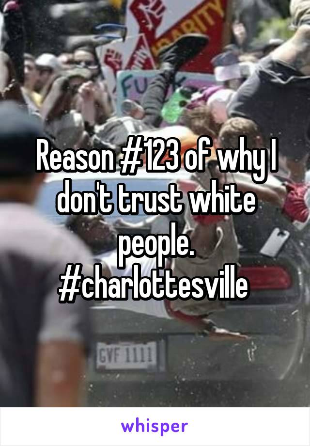 Reason #123 of why I don't trust white people. #charlottesville
