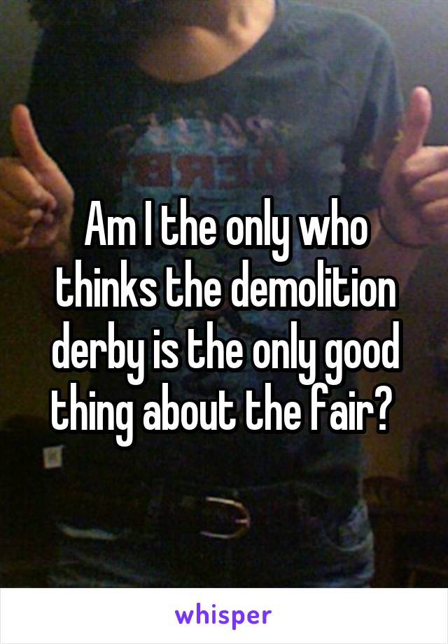 Am I the only who thinks the demolition derby is the only good thing about the fair?
