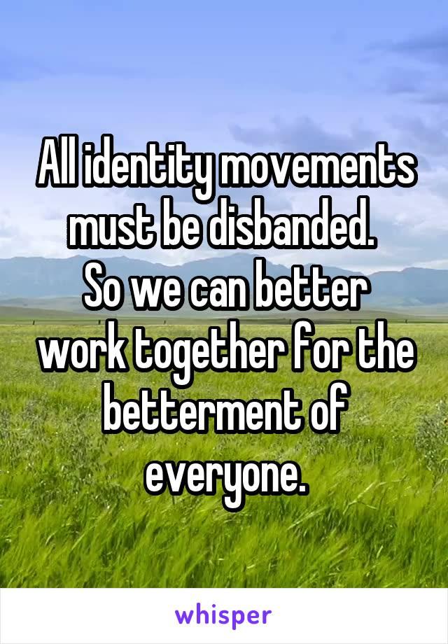 All identity movements must be disbanded.  So we can better work together for the betterment of everyone.