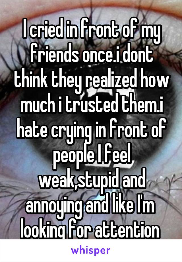 I cried in front of my friends once.i dont think they realized how much i trusted them.i hate crying in front of people I feel weak,stupid and annoying and like I'm  looking for attention