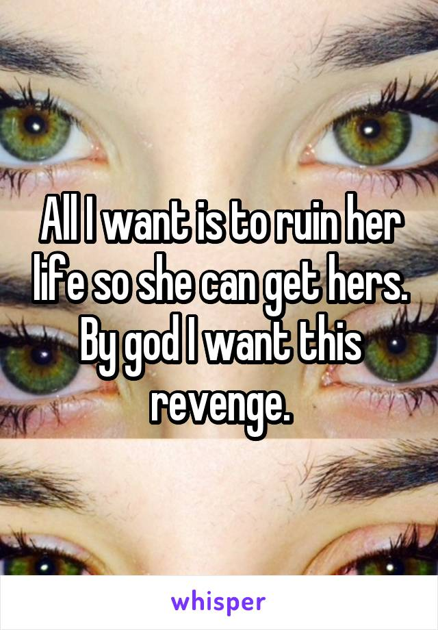 All I want is to ruin her life so she can get hers. By god I want this revenge.