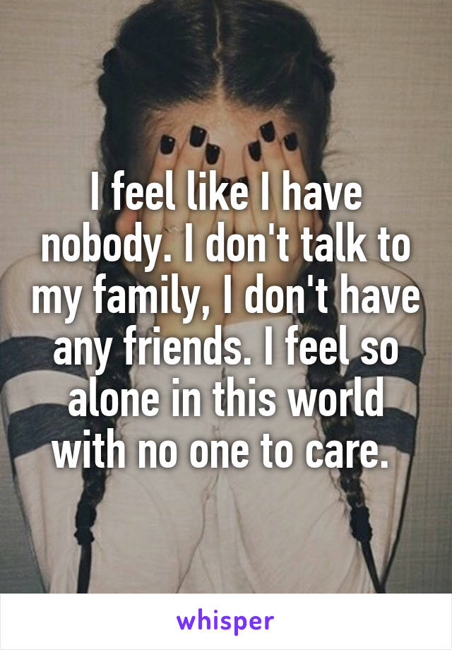 I feel like I have nobody. I don't talk to my family, I don't have any friends. I feel so alone in this world with no one to care.