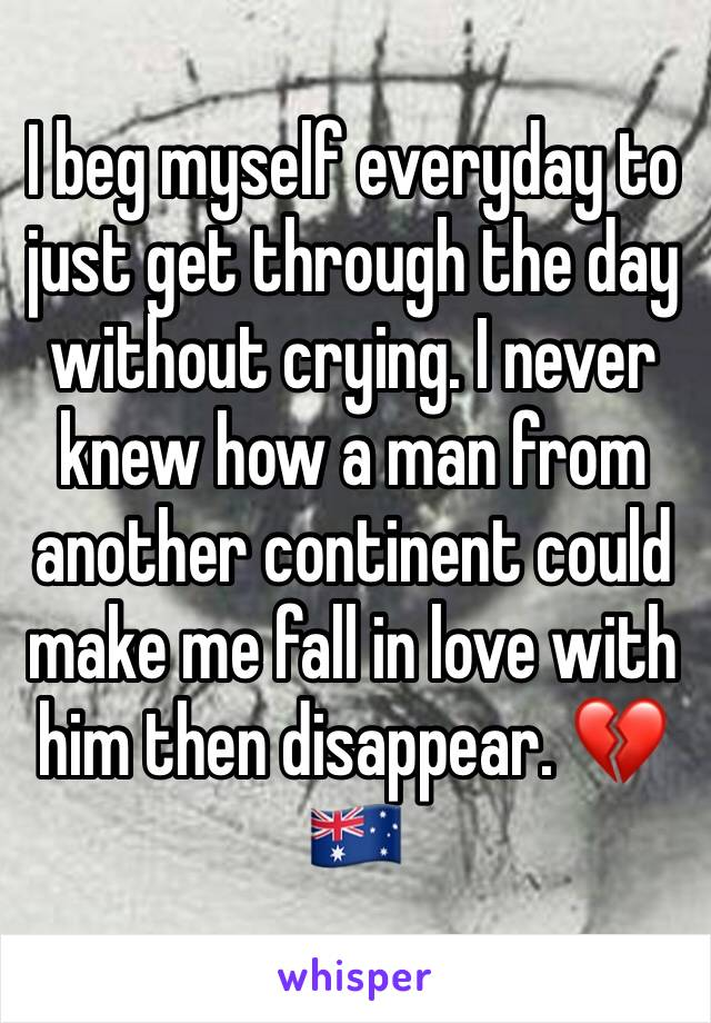 I beg myself everyday to just get through the day without crying. I never knew how a man from another continent could make me fall in love with him then disappear. 💔🇦🇺