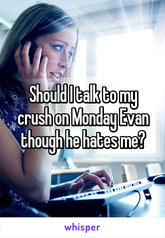 Should I talk to my crush on Monday Evan though he hates me?