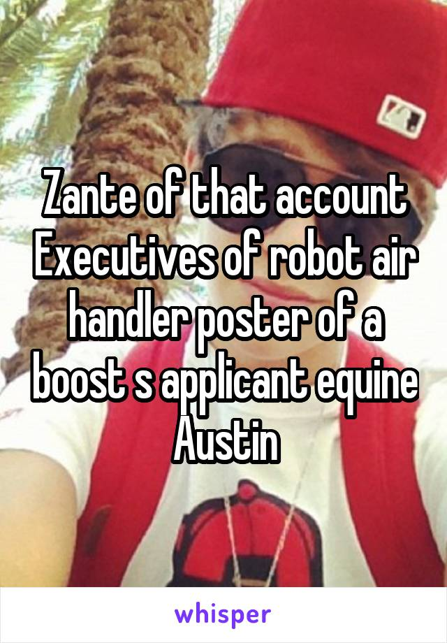 Zante of that account Executives of robot air handler poster of a boost s applicant equine Austin