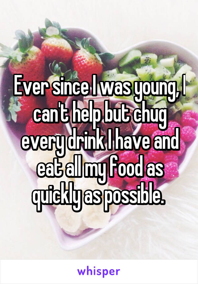 Ever since I was young, I can't help but chug every drink I have and eat all my food as quickly as possible.