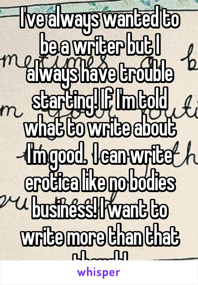 I've always wanted to be a writer but I always have trouble starting! If I'm told what to write about I'm good.  I can write erotica like no bodies business! I want to write more than that though!