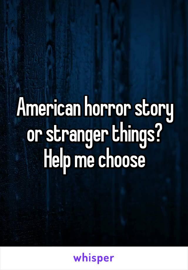 American horror story or stranger things? Help me choose