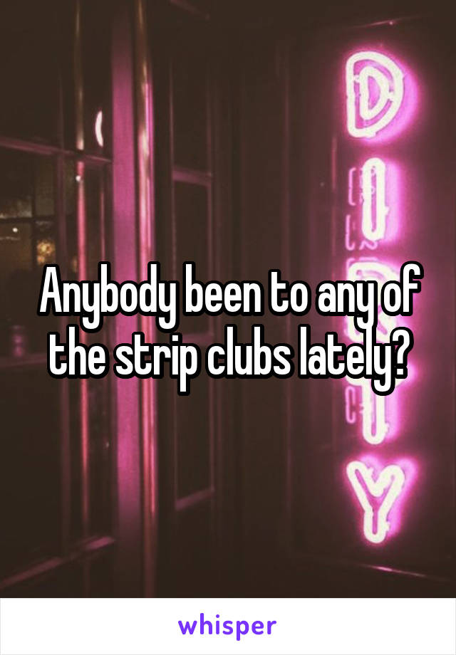 Anybody been to any of the strip clubs lately?